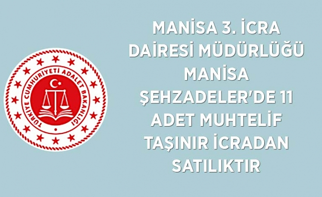 MANİSA 3. İCRA DAİRESİ MÜDÜRLÜĞÜ Manisa Şehzadeler'de 11 adet muhtelif taşınır icradan satılıktır